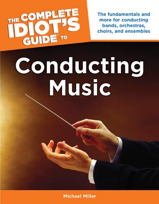The Complete Idiot's Guide to Conducting Music By Miller, Michael